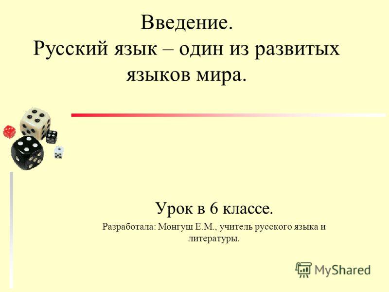 Введение. Русский язык – один из развитых языков мира. Урок в 6 классе. Разработала: Монгуш Е.М., учитель русского языка и литературы.