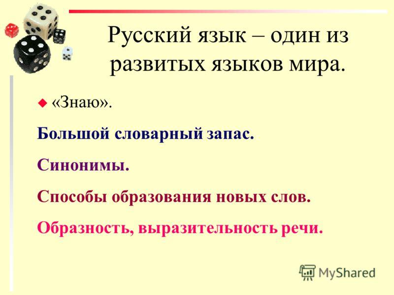 Русский язык – один из развитых языков мира. u «Знаю». Большой словарный запас. Синонимы. Способы образования новых слов. Образность, выразительность речи.