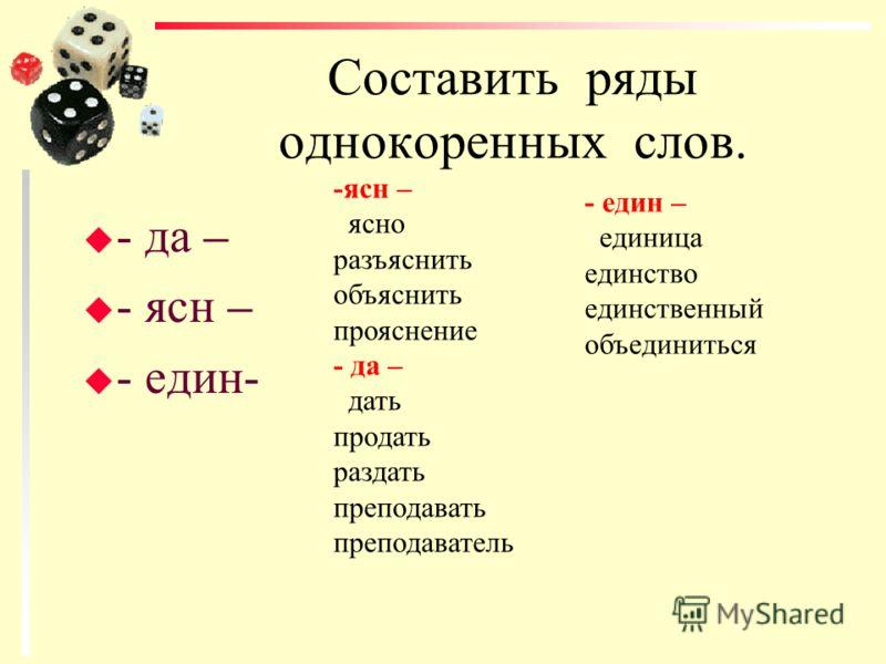 Составить ряды однокоренных слов. u - да – u - ясн – u - един- -ясн – ясно разъяснить объяснить прояснение - да – дать продать раздать преподавать преподаватель - един – единица единство единственный объединиться