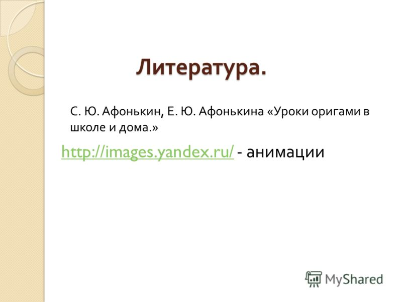 Литература. http://images.yandex.ru/http://images.yandex.ru/ - анимации С. Ю. Афонькин, Е. Ю. Афонькина « Уроки оригами в школе и дома.»