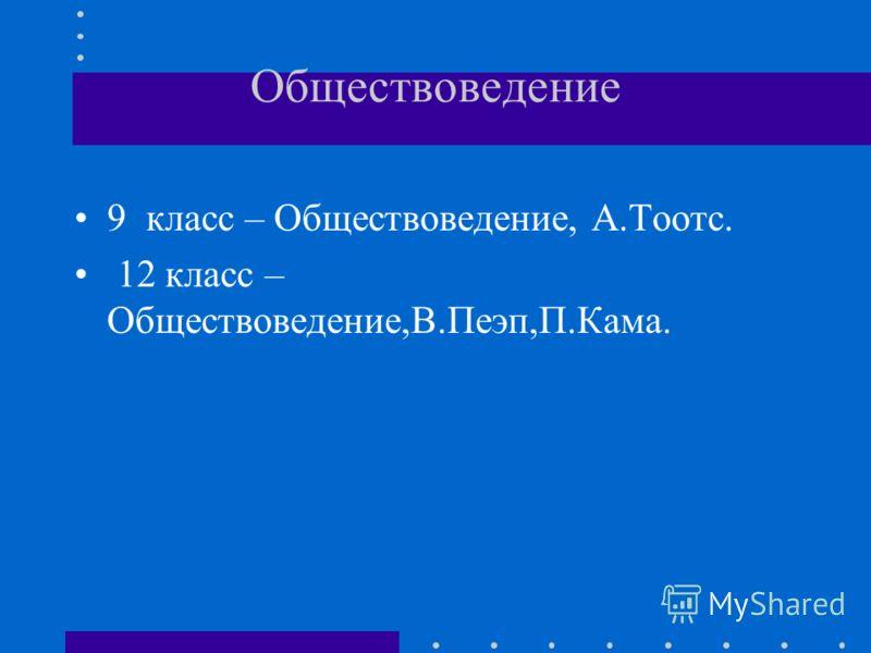 Обществоведение 9 класс – Обществоведение, А.Тоотс. 12 класс – Обществоведение,В.Пеэп,П.Кама.