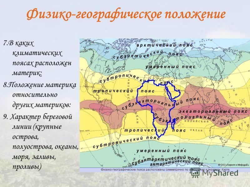 Физико-географическое положение 7.В каких климатических поясах расположен материк: 8.Положение материка относительно других материков: 9. Характер береговой линии (крупные острова, полуострова, океаны, моря, заливы, проливы)