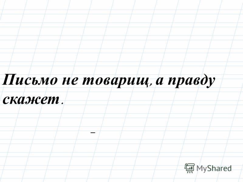 – Письмо не товарищ, а правду скажет.