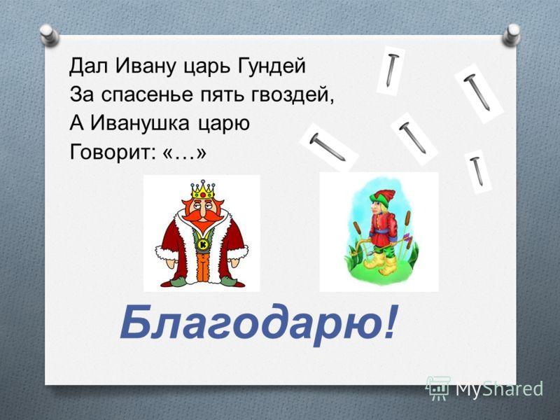 Дал Ивану царь Гундей За спасенье пять гвоздей, А Иванушка царю Говорит : «…» Благодарю !