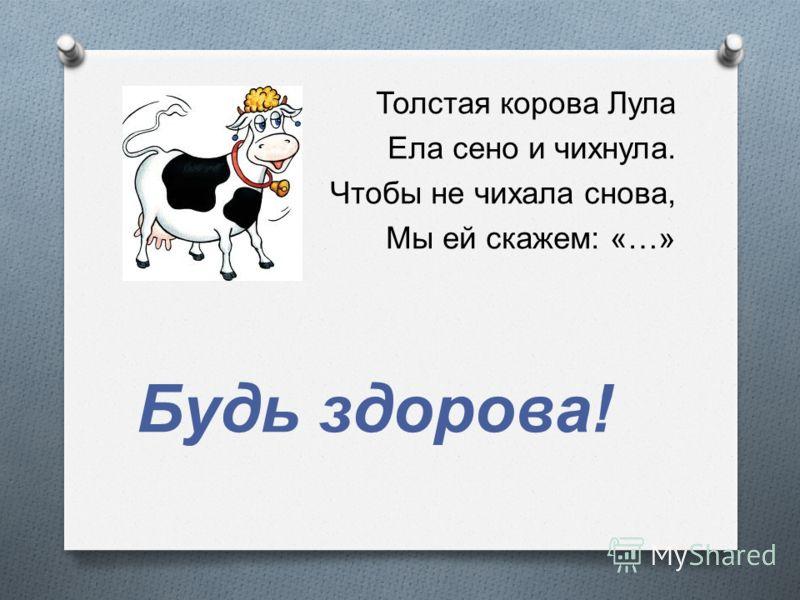 Толстая корова Лула Ела сено и чихнула. Чтобы не чихала снова, Мы ей скажем : «…» Будь здорова !