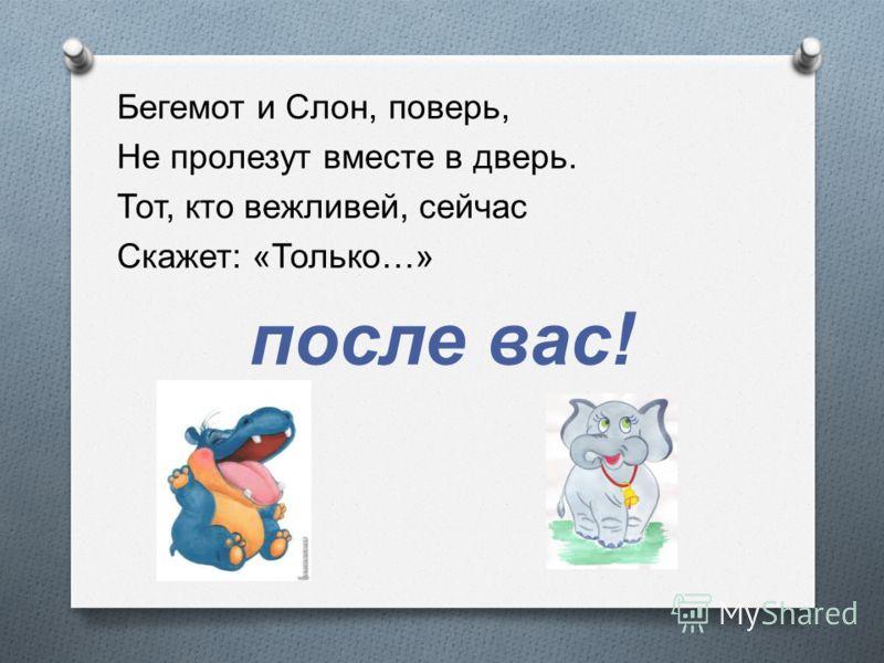 Бегемот и Слон, поверь, Не пролезут вместе в дверь. Тот, кто вежливей, сейчас Скажет : « Только …» после вас !