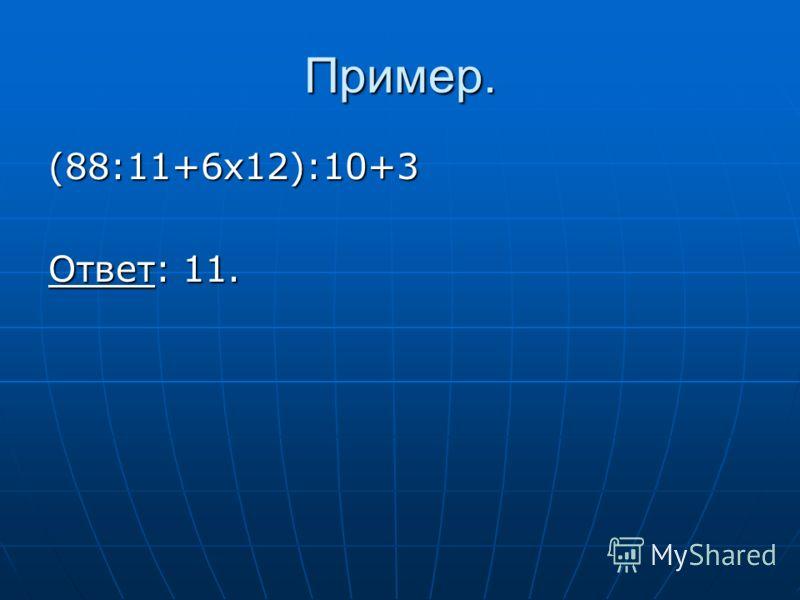 Пример. (88:11+6х12):10+3 Ответ: 11.