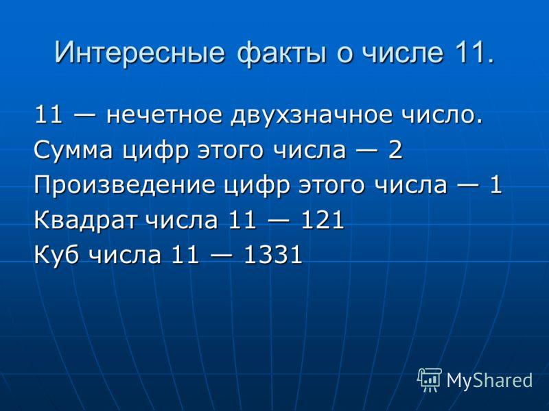 Интересные факты о числе 11. 11 нечетное двухзначное число. Сумма цифр этого числа 2 Произведение цифр этого числа 1 Квадрат числа 11 121 Куб числа 11 1331