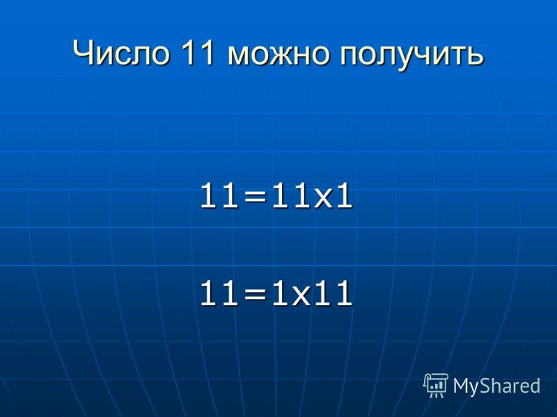 Число 11 можно получить 11=11х111=1х11