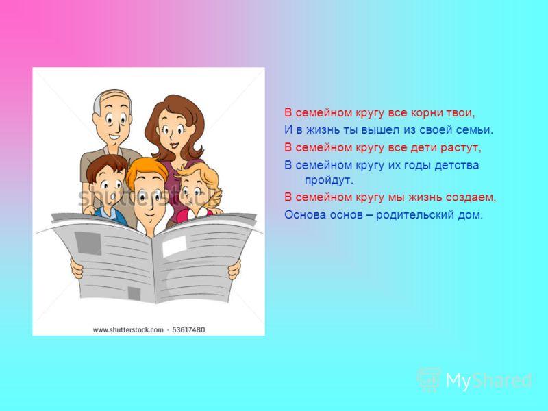 В семейном кругу все корни твои, И в жизнь ты вышел из своей семьи. В семейном кругу все дети растут, В семейном кругу их годы детства пройдут. В семейном кругу мы жизнь создаем, Основа основ – родительский дом.