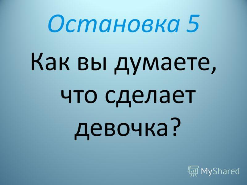 Остановка 5 Как вы думаете, что сделает девочка?