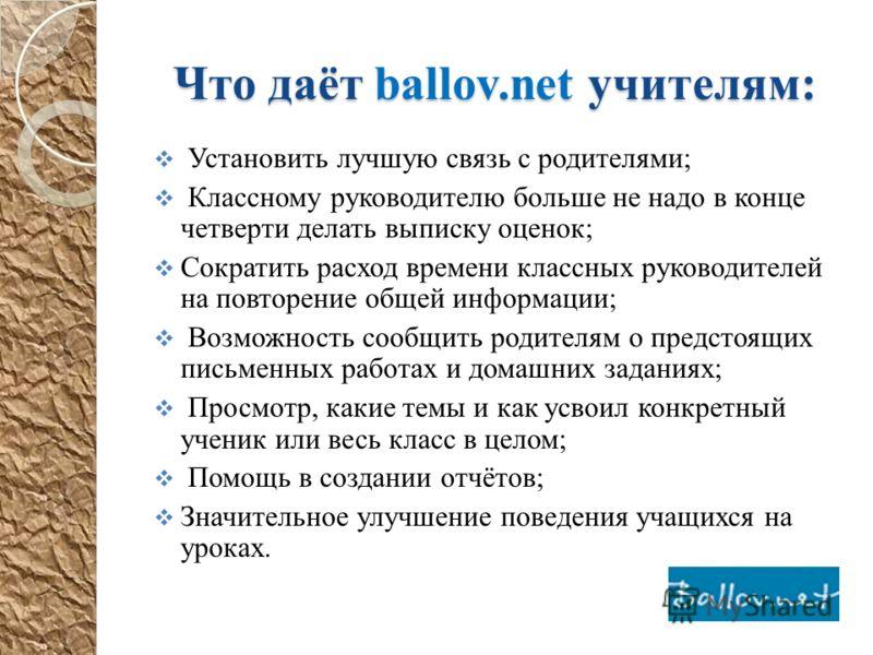 Что даёт ballov.net учителям: Установить лучшую связь с родителями; Классному руководителю больше не надо в конце четверти делать выписку оценок; Сократить расход времени классных руководителей на повторение общей информации; Возможность сообщить род