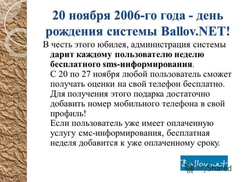 20 ноября 2006-го года - день рождения системы Ballov.NET! В честь этого юбилея, администрация системы дарит каждому пользователю неделю бесплатного sms-информирования. С 20 по 27 ноября любой пользователь сможет получать оценки на свой телефон беспл