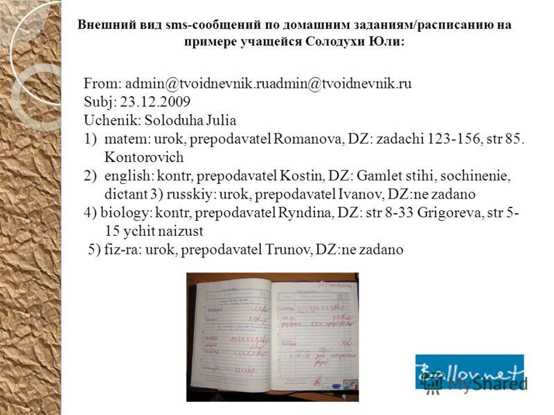 From: admin@tvoidnevnik.ruadmin@tvoidnevnik.ru Subj: 23.12.2009 Uchenik: Soloduha Julia 1)matem: urok, prepodavatel Romanova, DZ: zadachi 123-156, str 85. Kontorovich 2)english: kontr, prepodavatel Kostin, DZ: Gamlet stihi, sochinenie, dictant 3) rus