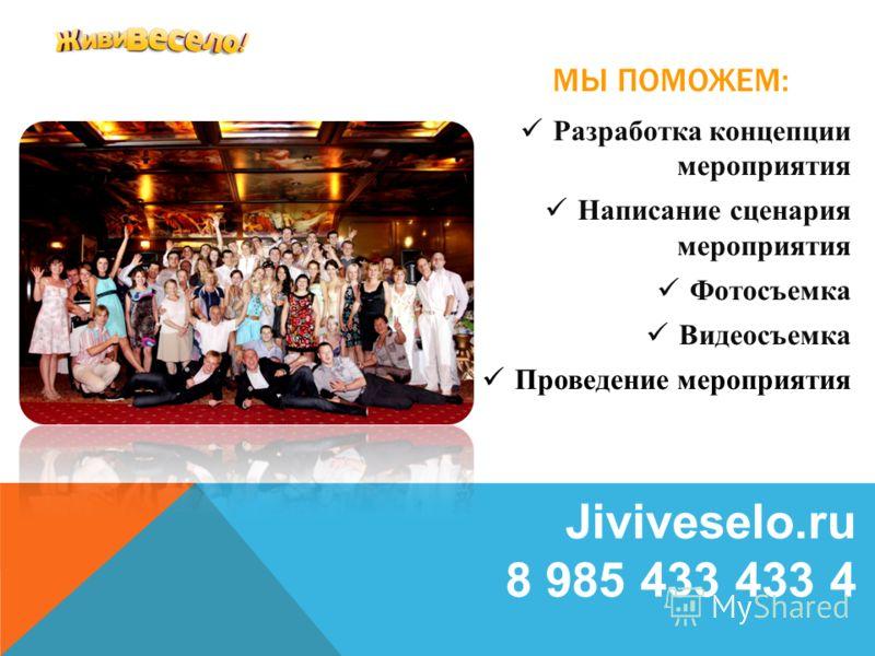 МЫ ПОМОЖЕМ: Разработка концепции мероприятия Написание сценария мероприятия Фотосъемка Видеосъемка Проведение мероприятия Jiviveselo.ru 8 985 433 433 4