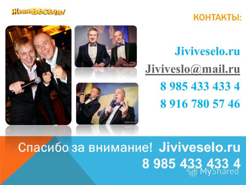 КОНТАКТЫ: Jiviveselo.ru Jiviveslo@mail.ru 8 985 433 433 4 8 916 780 57 46 Спасибо за внимание! Jiviveselo.ru 8 985 433 433 4