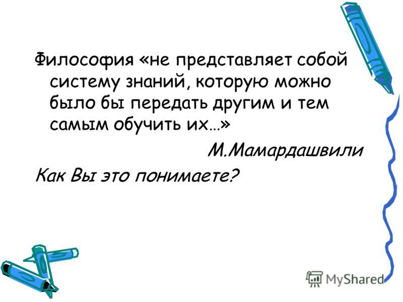 Философия «не представляет собой систему знаний, которую можно было бы передать другим и тем самым обучить их…» М.Мамардашвили Как Вы это понимаете?