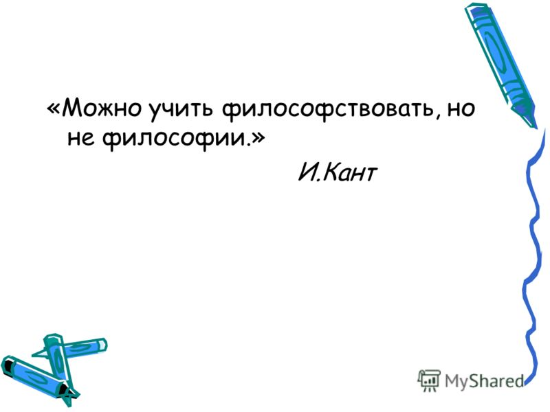 «Можно учить философствовать, но не философии.» И.Кант