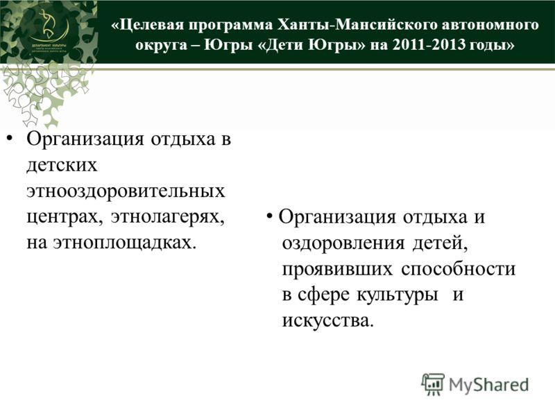 « Целевая программа Ханты-Мансийского автономного округа – Югры «Дети Югры» на 2011-2013 годы» Организация отдыха в детских этнооздоровительных центрах, этнолагерях, на этноплощадках. Организация отдыха и оздоровления детей, проявивших способности в