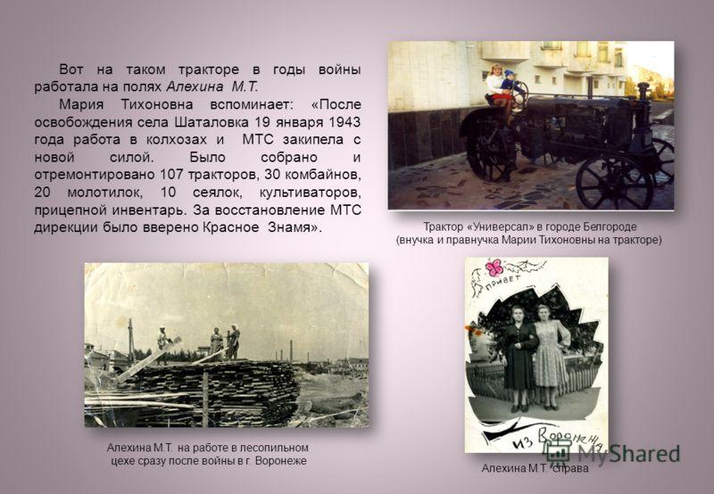 Вот на таком тракторе в годы войны работала на полях Алехина М.Т. Мария Тихоновна вспоминает: «После освобождения села Шаталовка 19 января 1943 года работа в колхозах и МТС закипела с новой силой. Было собрано и отремонтировано 107 тракторов, 30 комб