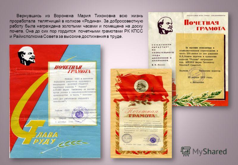 Вернувшись из Воронежа Мария Тихоновна всю жизнь проработала телятницей в колхозе «Родина». За добросовестную работу была награждена золотыми часами и помещена на доску почета. Она до сих пор гордится почетными грамотами РК КПСС и Райисполкома Совета