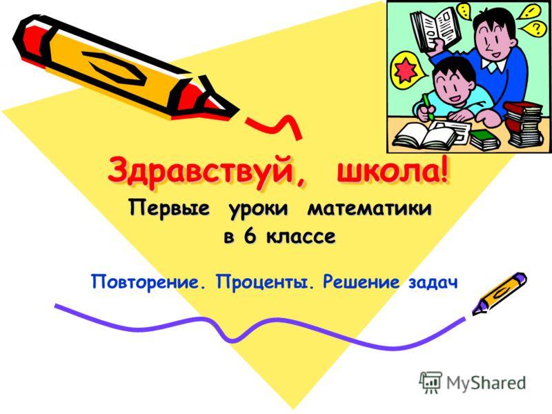 Здравствуй, школа! Здравствуй, школа! Первые уроки математики в 6 классе Повторение. Проценты. Решение задач