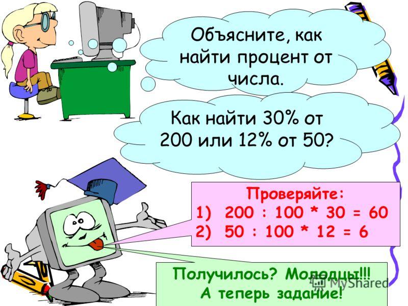 Объясните, как найти процент от числа. Как найти 30% от 200 или 12% от 50? Проверяйте: 1) 200 : 100 * 30 = 60 2) 50 : 100 * 12 = 6 Получилось? Молодцы!!! А теперь задание!