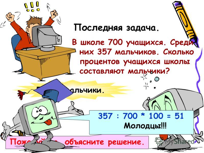 Последняя задача. В школе 700 учащихся. Среди них 357 мальчиков. Сколько процентов учащихся школы составляют мальчики? 51% - мальчики. Пожалуйста, объясните решение. 357 : 700 * 100 = 51 Молодцы!!!