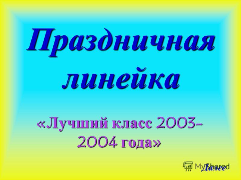 Праздничная линейка «Лучший класс 2003- 2004 года» Далее