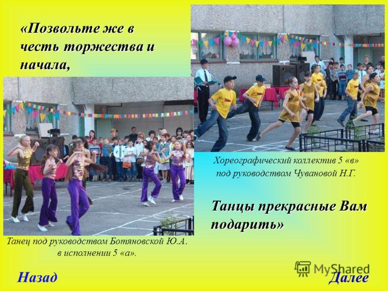 «Позвольте же в честь торжества и начала, Танцы прекрасные Вам подарить» Танец под руководством Ботяновской Ю.А. в исполнении 5 «а». Хореографический коллектив 5 «в» под руководством Чувановой Н.Г. Назад Далее