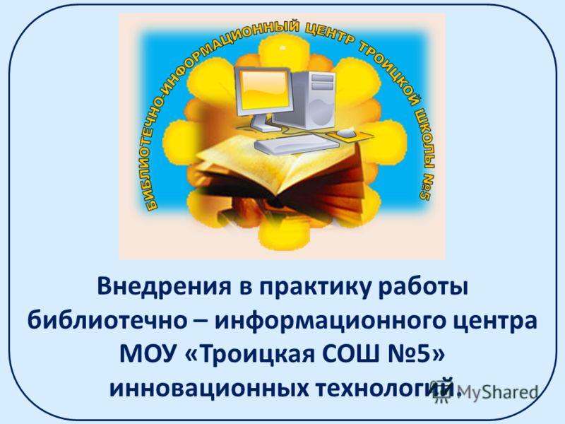 Внедрения в практику работы библиотечно – информационного центра МОУ «Троицкая СОШ 5» инновационных технологий.