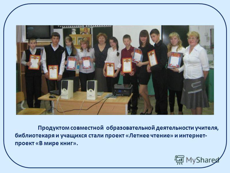 Продуктом совместной образовательной деятельности учителя, библиотекаря и учащихся стали проект «Летнее чтение» и интернет- проект «В мире книг».