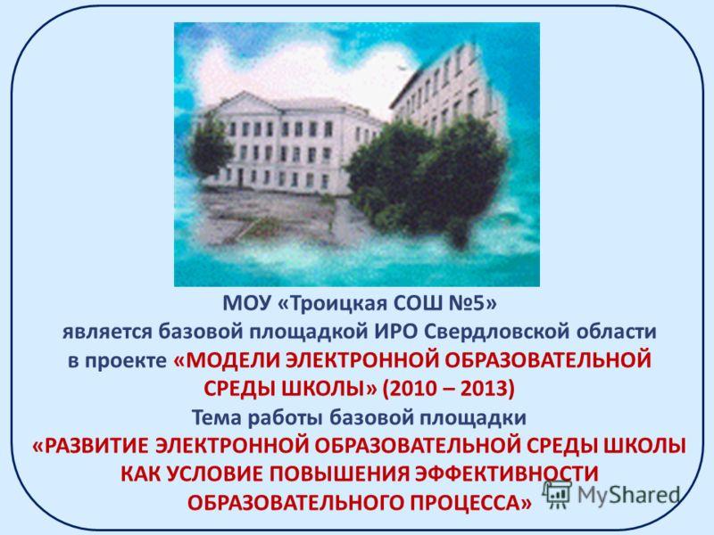 МОУ «Троицкая СОШ 5» является базовой площадкой ИРО Свердловской области в проекте «МОДЕЛИ ЭЛЕКТРОННОЙ ОБРАЗОВАТЕЛЬНОЙ СРЕДЫ ШКОЛЫ» (2010 – 2013) Тема работы базовой площадки «РАЗВИТИЕ ЭЛЕКТРОННОЙ ОБРАЗОВАТЕЛЬНОЙ СРЕДЫ ШКОЛЫ КАК УСЛОВИЕ ПОВЫШЕНИЯ ЭФФ