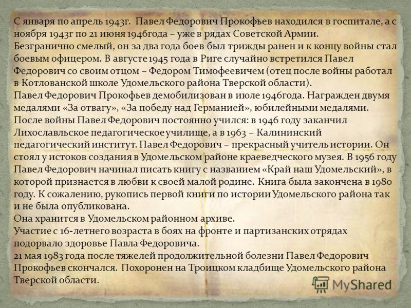 Великая Отечественная война оставила неизгладимый след в жизни Павла Федоровича Прокофьева. Родился он 26 июня 1926 года в д.Бор-Пруды Лесного района Калининской области. В 1933 году поступил в школу. В 1941 году окончил 8 классов Удомельской средней