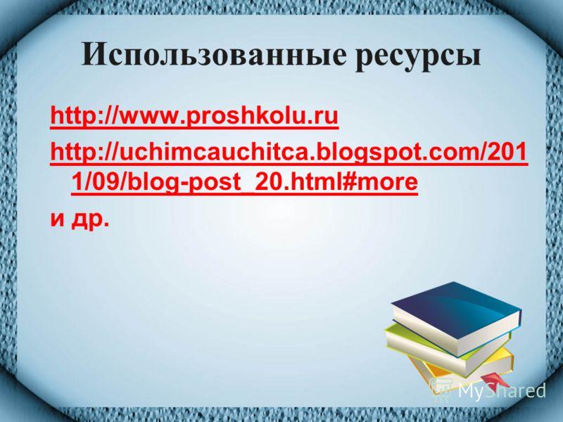Использованные ресурсы http://www.proshkolu.ru http://uchimcauchitca.blogspot.com/201 1/09/blog-post_20.html#more и др.