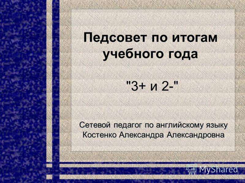 Педсовет по итогам учебного года 3+ и 2- Сетевой педагог по английскому языку Костенко Александра Александровна