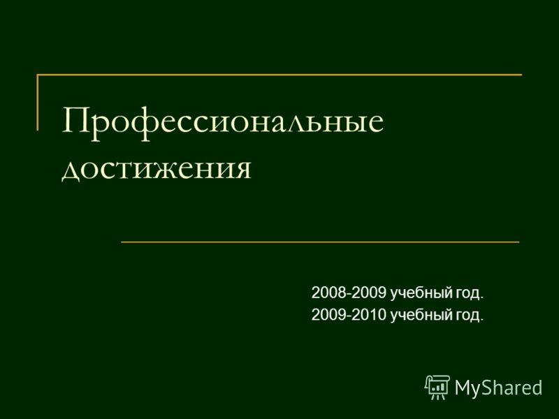 Профессиональные достижения 2008-2009 учебный год. 2009-2010 учебный год.