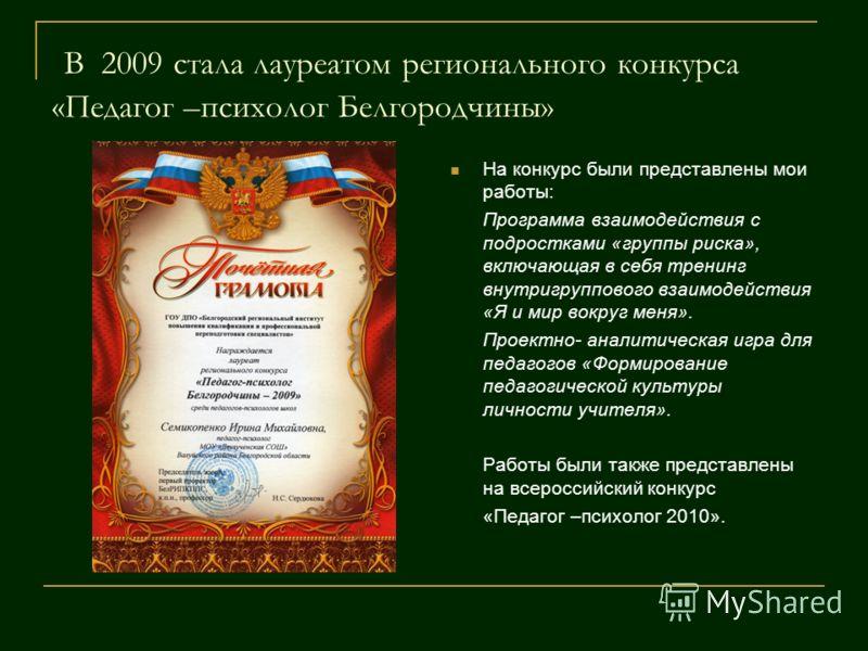 В 2009 стала лауреатом регионального конкурса «Педагог –психолог Белгородчины» На конкурс были представлены мои работы: Программа взаимодействия с подростками «группы риска», включающая в себя тренинг внутригруппового взаимодействия «Я и мир вокруг м