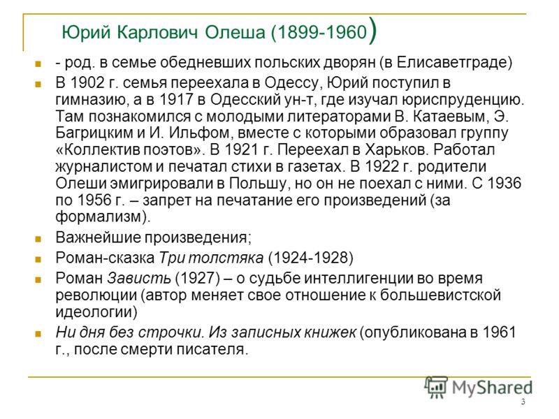3 Юрий Карлович Олеша (1899-1960 ) - род. в семье обедневших польских дворян (в Елисаветграде) В 1902 г. семья переехала в Одессу, Юрий поступил в гимназию, а в 1917 в Одесский ун-т, где изучал юриспруденцию. Там познакомился с молодыми литераторами