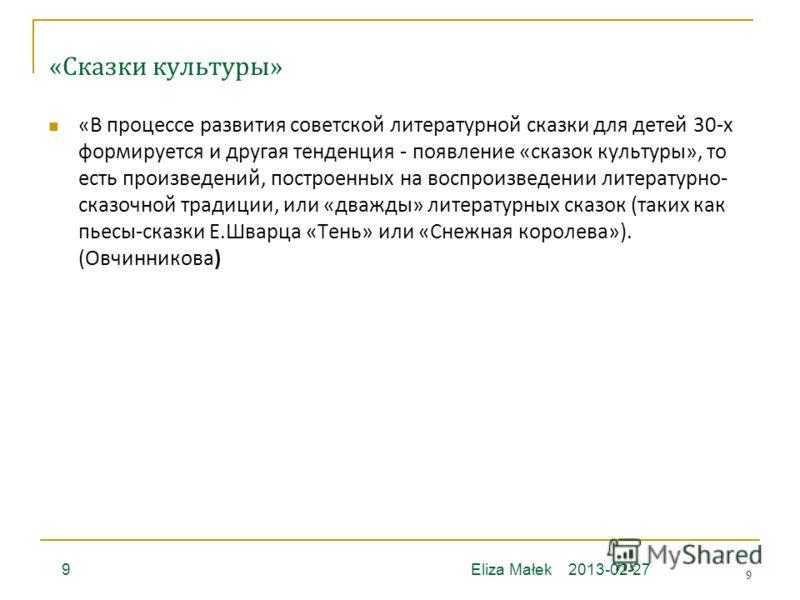 9 «Сказки культуры» 2013-02-27Eliza Małek9 «В процессе развития советской литературной сказки для детей 30-х формируется и другая тенденция - появление «сказок культуры», то есть произведений, построенных на воспроизведении литературно- сказочной тра