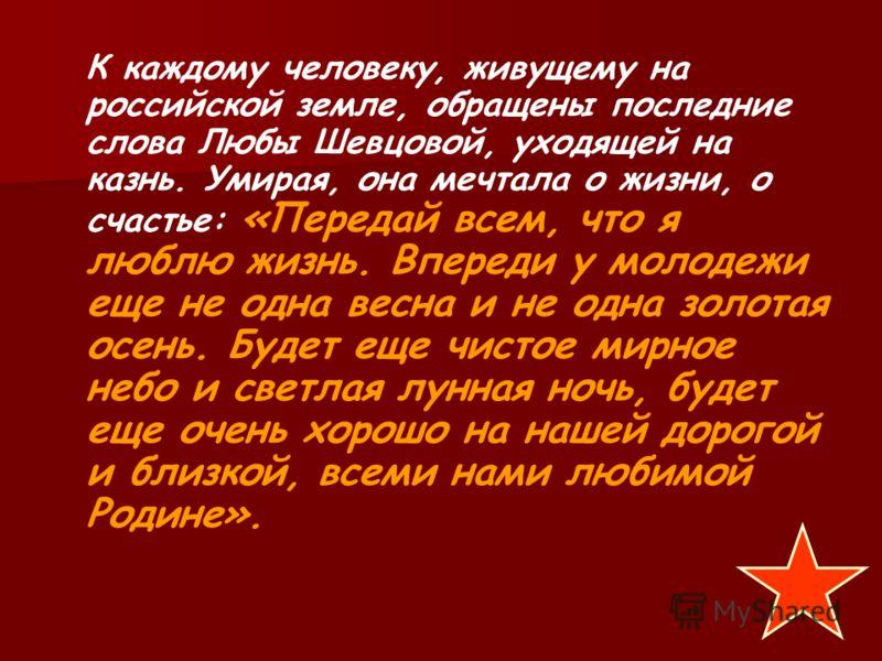 Жизнерадостность Любы, большая выдержка, дерзкие ответы бесили фашистов. Она находила в себе силы петь, подбадривать товарищей. В последние дни своей жизни Любовь Шевцова нацарапала на тюремной стене: «Мама, я тебя сейчас вспомнила». 9 февраля 1943 г