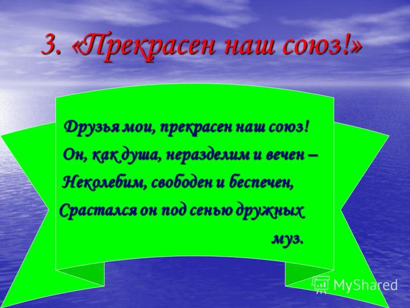 3. «Прекрасен наш союз!» 3. «Прекрасен наш союз!» Друзья мои, прекрасен наш союз! Друзья мои, прекрасен наш союз! Он, как душа, неразделим и вечен – Он, как душа, неразделим и вечен – Неколебим, свободен и беспечен, Неколебим, свободен и беспечен, Ср