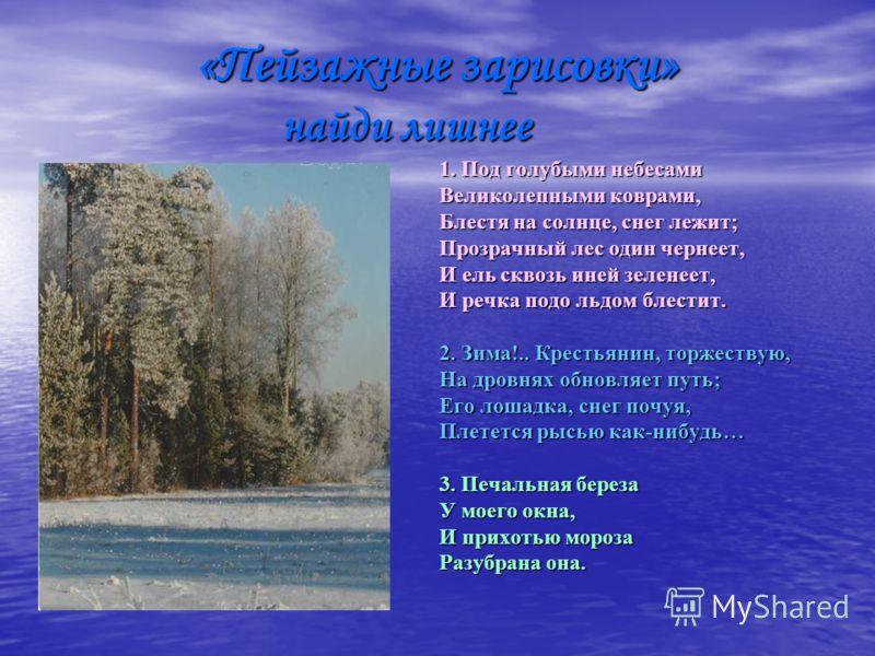 «Пейзажные зарисовки» найди лишнее 1. Под голубыми небесами Великолепными коврами, Блестя на солнце, снег лежит; Прозрачный лес один чернеет, И ель сквозь иней зеленеет, И речка подо льдом блестит. 2. Зима!.. Крестьянин, торжествую, На дровнях обновл