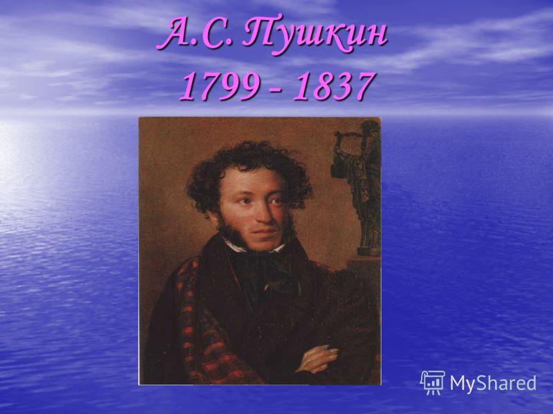 А.С. Пушкин 1799 - 1837 А.С. Пушкин 1799 - 1837