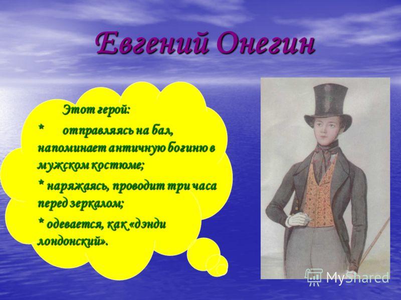 Евгений Онегин Евгений Онегин Этот герой: *отправляясь на бал, напоминает античную богиню в мужском костюме; * наряжаясь, проводит три часа перед зеркалом; * одевается, как «дэнди лондонский».