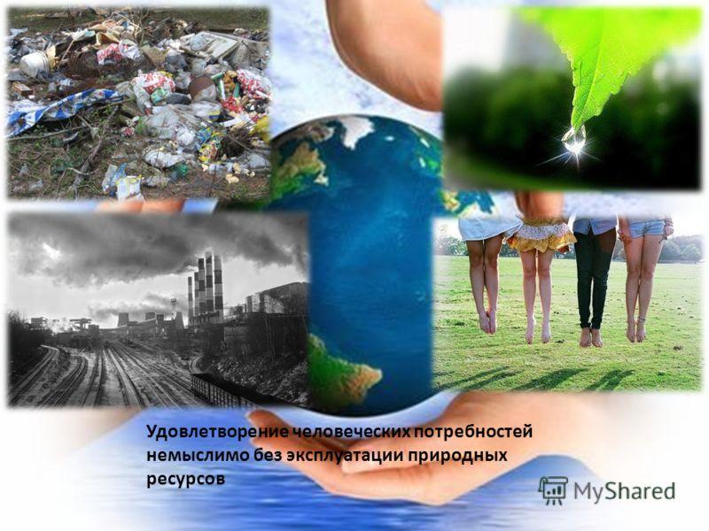 Удовлетворение человеческих потребностей немыслимо без эксплуатации природных ресурсов