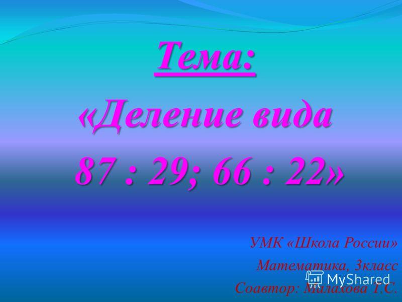 Тема: «Деление вида 87 : 29; 66 : 22» 87 : 29; 66 : 22» УМК «Школа России» Математика, 3класс Соавтор: Малахова Т.С. 1