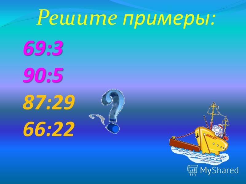 69:3 90:5 69:3 90:5 87:29 66:22 6 Решите примеры: