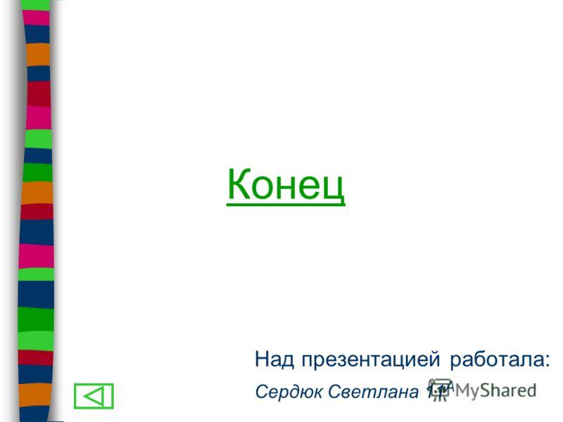 Над презентацией работала: Сердюк Светлана 11 А Конец