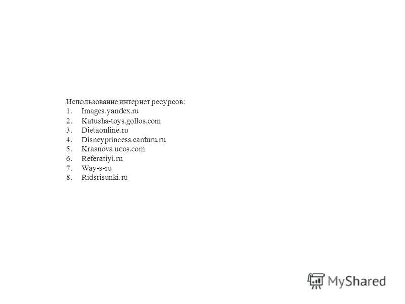 Использование интернет ресурсов: 1.Images.yandex.ru 2.Katusha-toys.gollos.com 3.Dietaonline.ru 4.Disneyprincess.carduru.ru 5.Krasnova.ucos.com 6.Referatiyi.ru 7.Way-s-ru 8.Ridsrisunki.ru